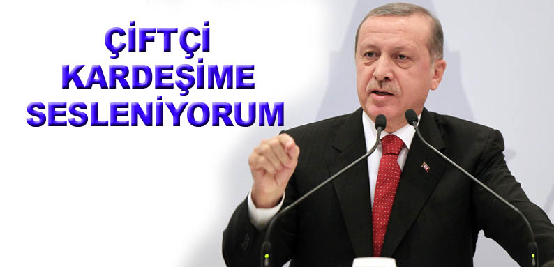 Erdoğan: Çiftçi kardeşime sesleniyorum