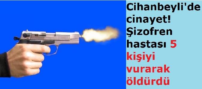 Cihanbeyli'de cinayet! Şizofren hastası 5 kişiyi vurarak öldürdü