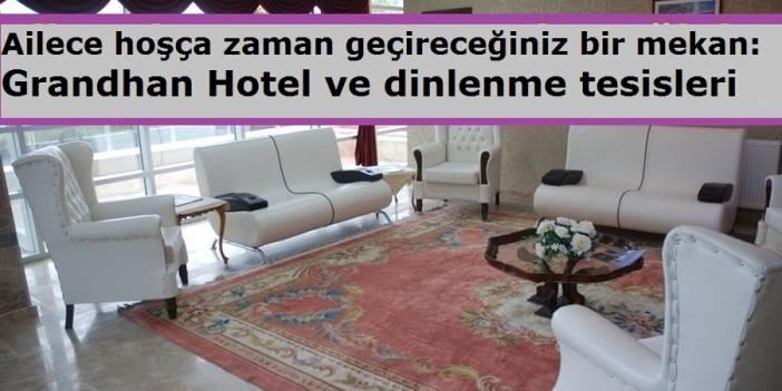 Ailece hoşça zaman geçireceğiniz bir mekan: Grandhan Hotel ve dinlenme tesisleri