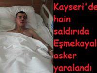 Kayseri'deki hain saldırıda Eşmekayalı asker yaralandı