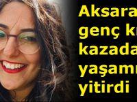 Aksaraylı genç kız kazada yaşamını yitirdi