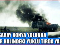 Aksaray-Konya yolunda seyir halindeki tır alev alev yandı